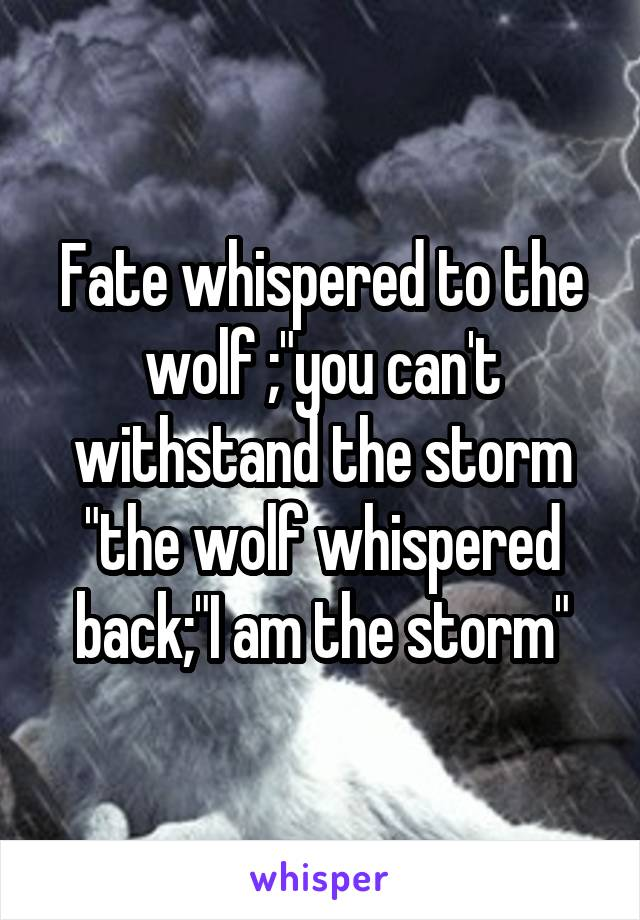 """Fate whispered to the wolf ;""""you can't withstand the storm """"the wolf whispered back;""""I am the storm"""""""