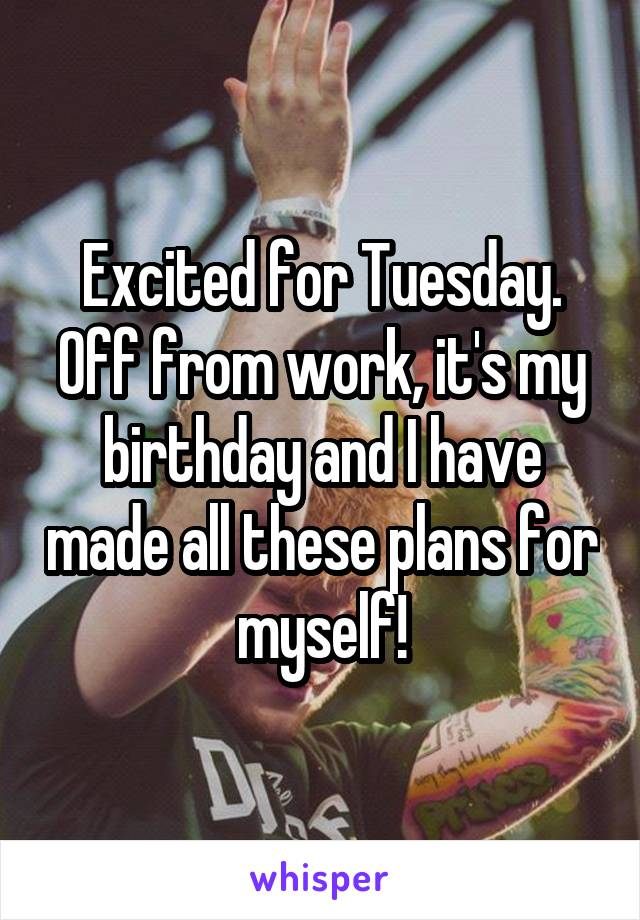Excited for Tuesday. Off from work, it's my birthday and I have made all these plans for myself!