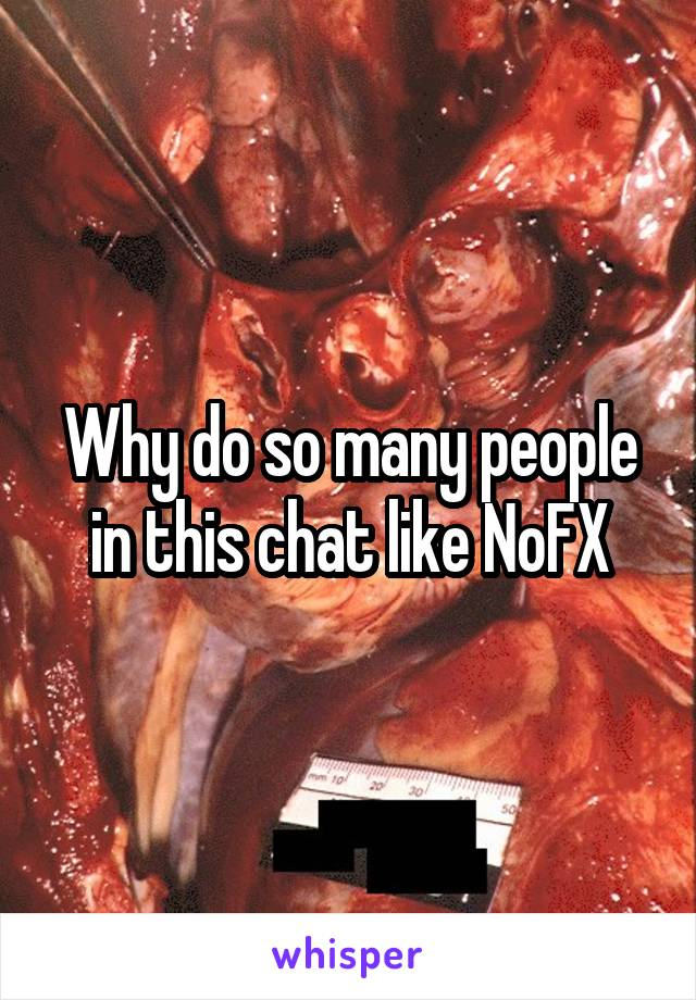 Why do so many people in this chat like NoFX