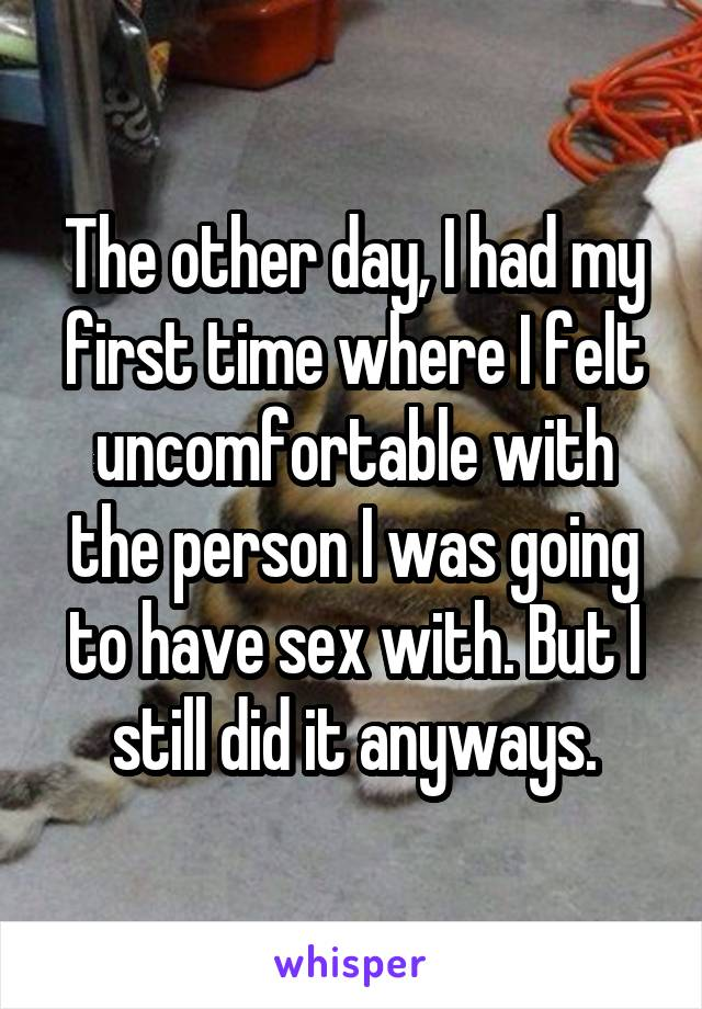 The other day, I had my first time where I felt uncomfortable with the person I was going to have sex with. But I still did it anyways.