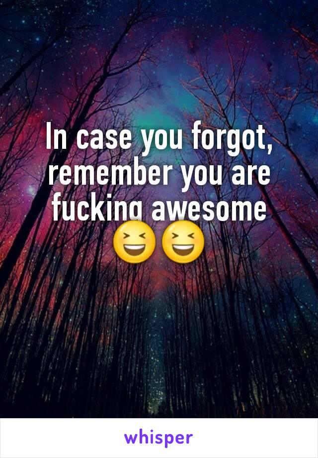 In case you forgot, remember you are fucking awesome 😆😆