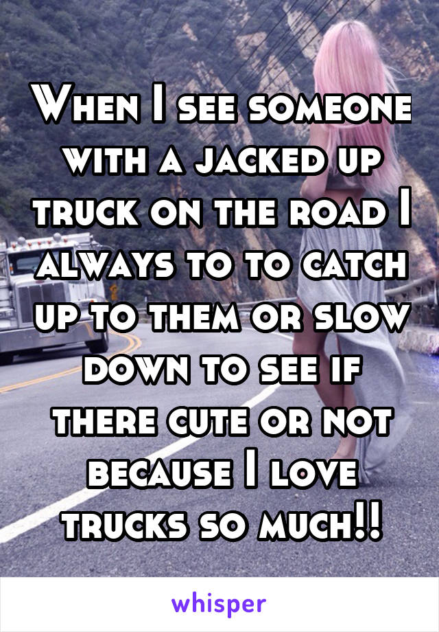 When I see someone with a jacked up truck on the road I always to to catch up to them or slow down to see if there cute or not because I love trucks so much!!