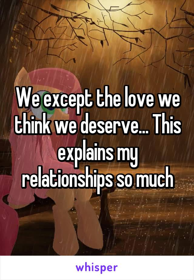 We except the love we think we deserve... This explains my relationships so much