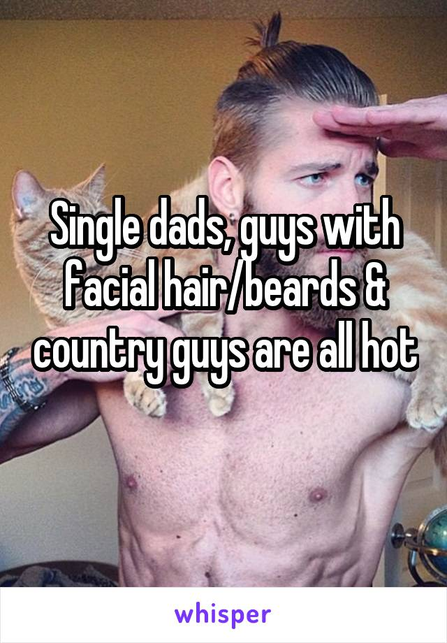 Single dads, guys with facial hair/beards & country guys are all hot