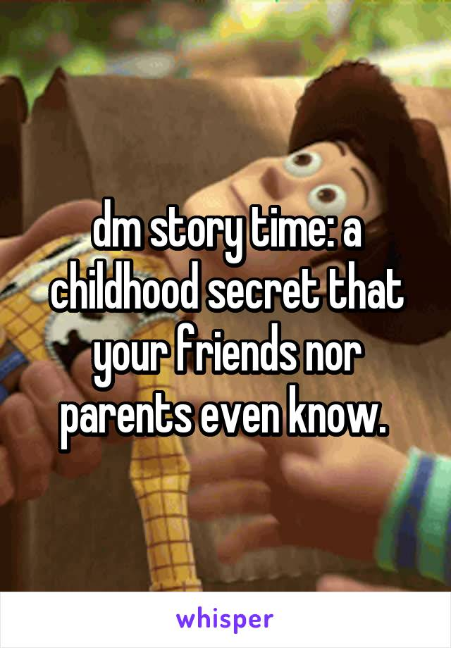 dm story time: a childhood secret that your friends nor parents even know.