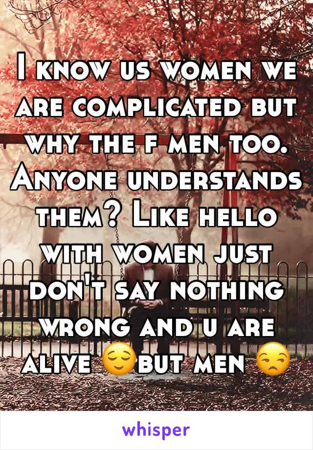 I know us women we are complicated but why the f men too. Anyone understands them? Like hello with women just don't say nothing wrong and u are alive 😌but men 😒