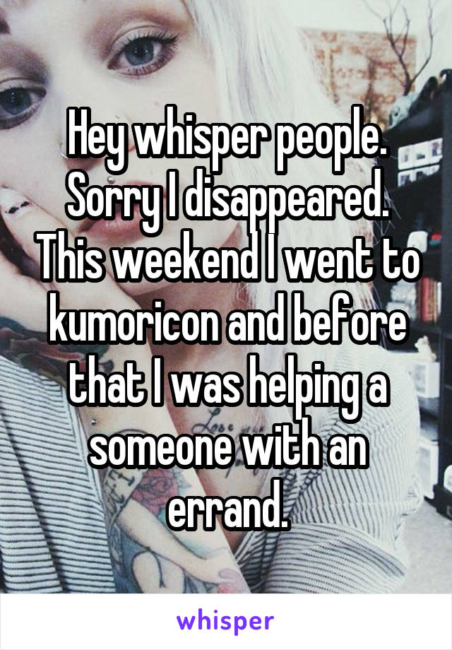 Hey whisper people. Sorry I disappeared. This weekend I went to kumoricon and before that I was helping a someone with an errand.