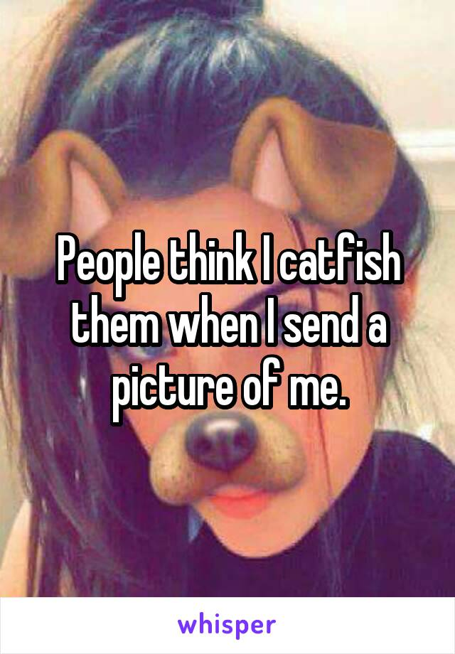 People think I catfish them when I send a picture of me.