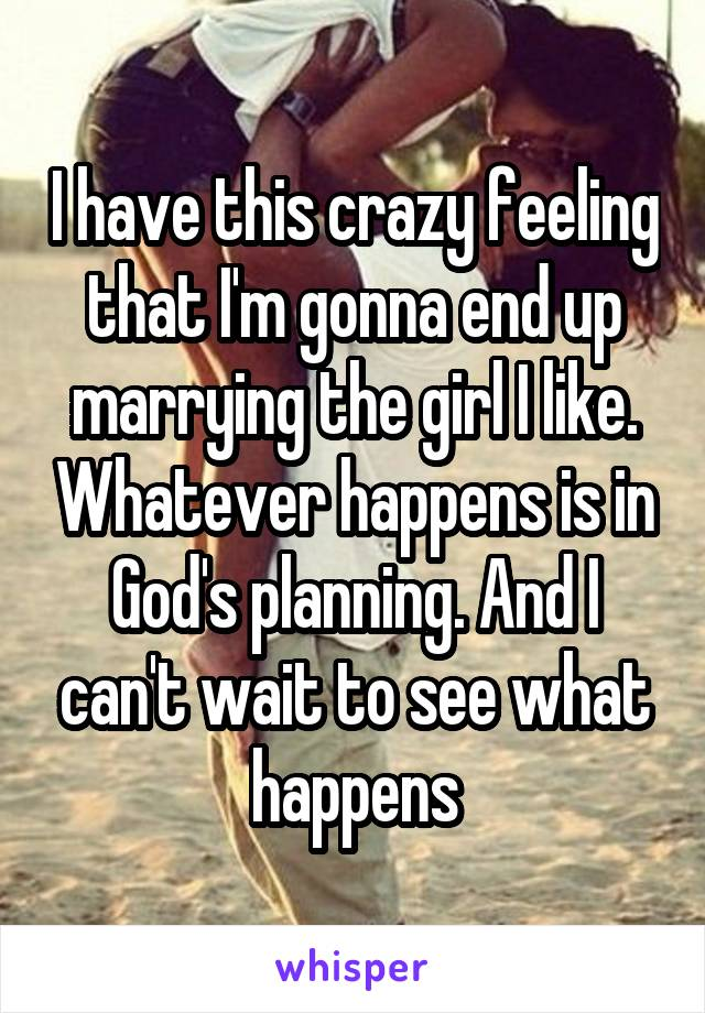 I have this crazy feeling that I'm gonna end up marrying the girl I like. Whatever happens is in God's planning. And I can't wait to see what happens