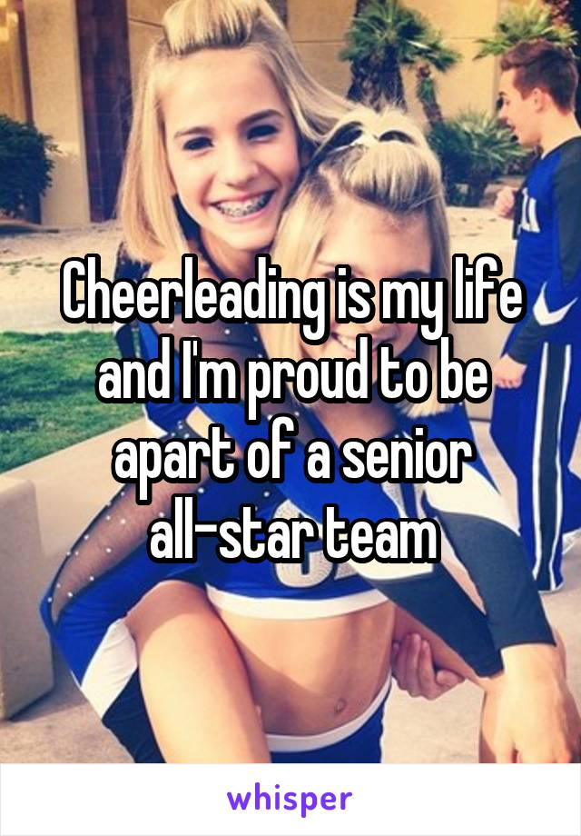 Cheerleading is my life and I'm proud to be apart of a senior all-star team
