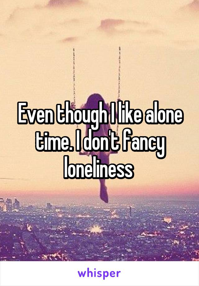 Even though I like alone time. I don't fancy loneliness