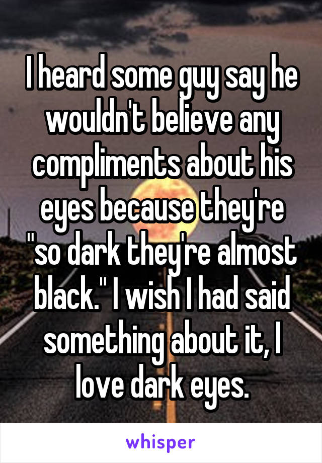 "I heard some guy say he wouldn't believe any compliments about his eyes because they're ""so dark they're almost black."" I wish I had said something about it, I love dark eyes."