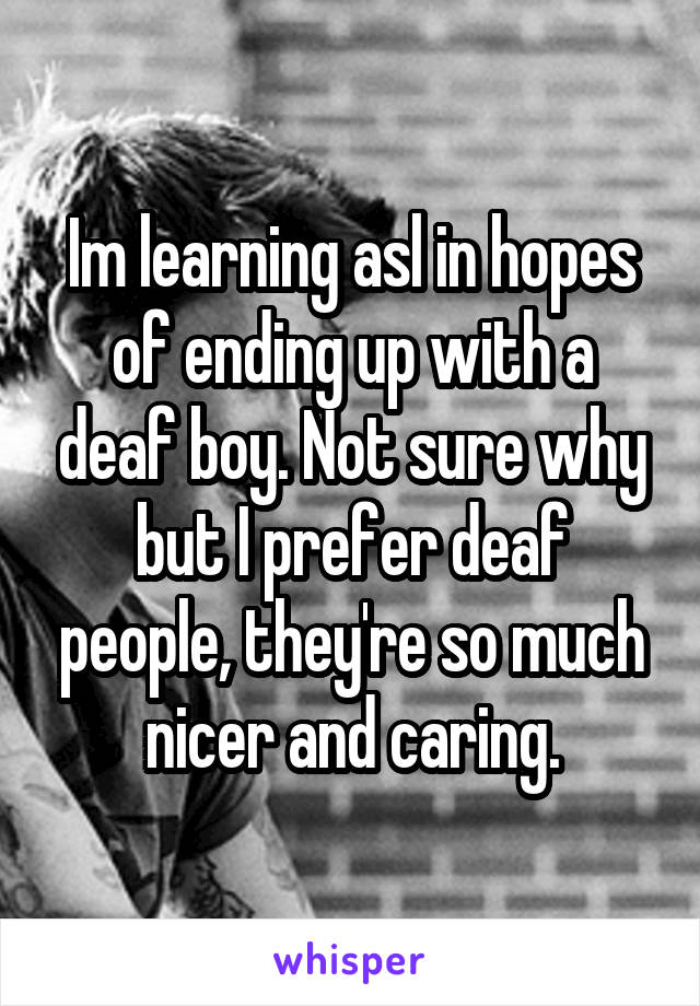 Im learning asl in hopes of ending up with a deaf boy. Not sure why but I prefer deaf people, they're so much nicer and caring.