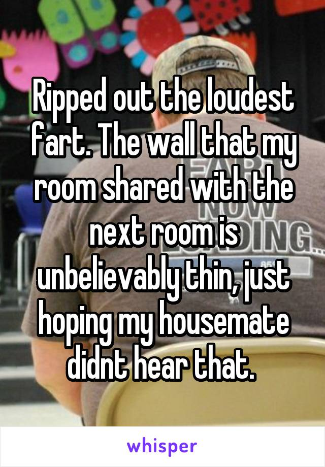 Ripped out the loudest fart. The wall that my room shared with the next room is unbelievably thin, just hoping my housemate didnt hear that.