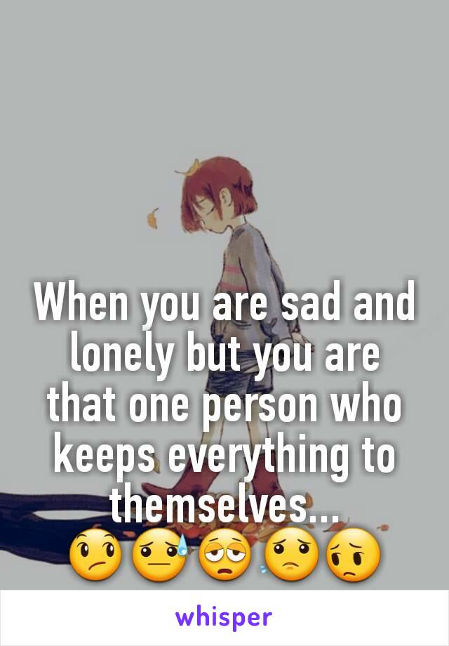 When you are sad and lonely but you are that one person who keeps everything to themselves... 😞😓😩😟😔