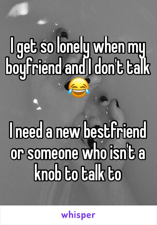 I get so lonely when my boyfriend and I don't talk 😂   I need a new bestfriend or someone who isn't a knob to talk to