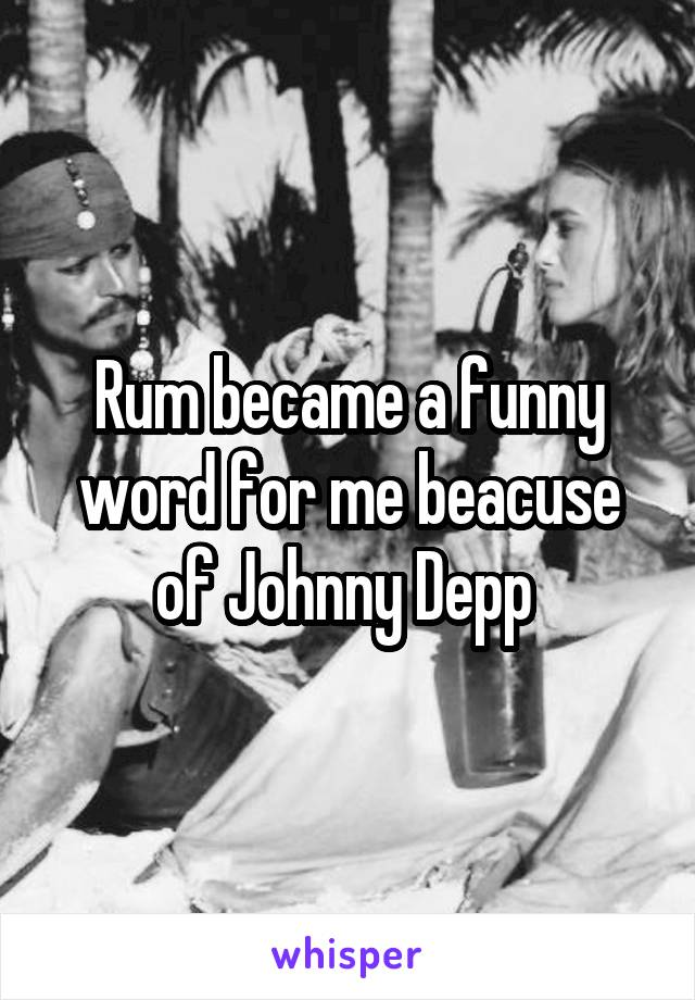 Rum became a funny word for me beacuse of Johnny Depp