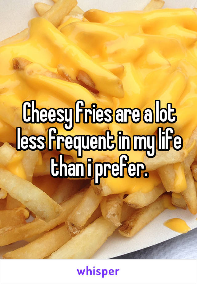 Cheesy fries are a lot less frequent in my life than i prefer.
