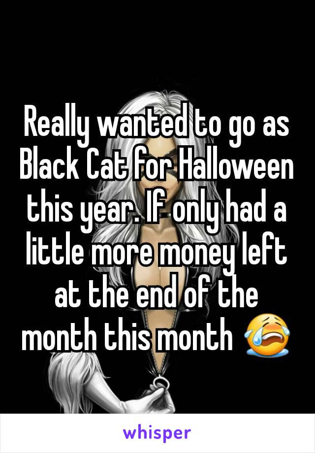 Really wanted to go as Black Cat for Halloween this year. If only had a little more money left at the end of the month this month 😭