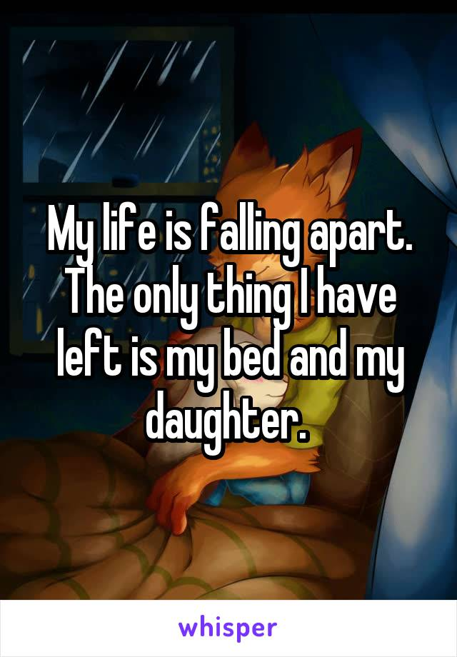 My life is falling apart. The only thing I have left is my bed and my daughter.
