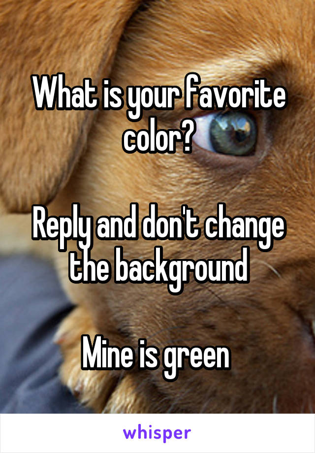What is your favorite color?  Reply and don't change the background  Mine is green