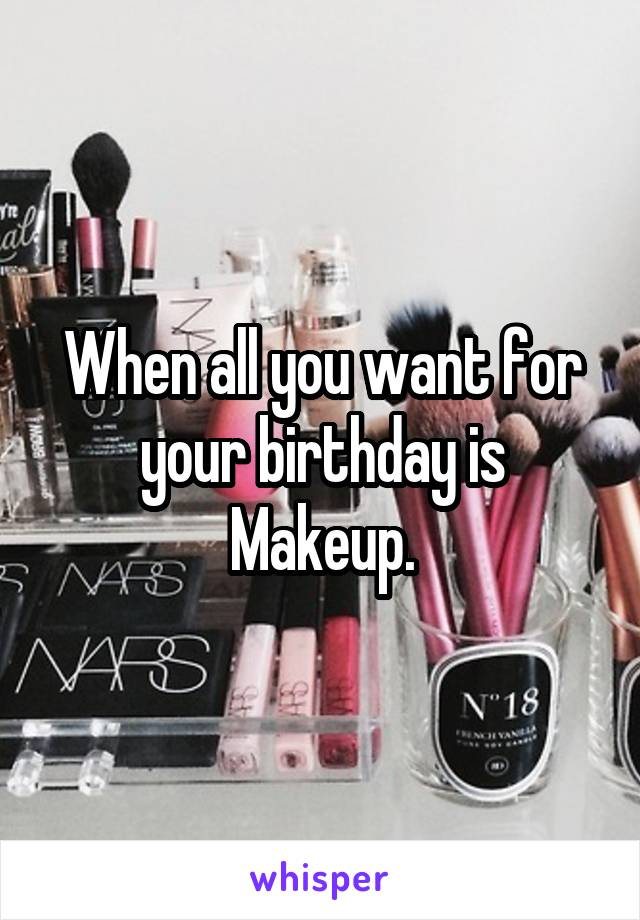 When all you want for your birthday is Makeup.