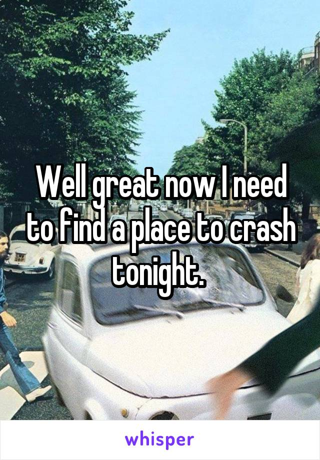 Well great now I need to find a place to crash tonight.