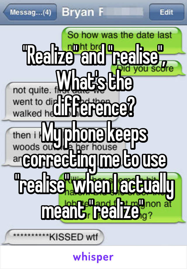 """""""Realize"""" and """"realise"""", What's the difference? My phone keeps correcting me to use """"realise"""" when I actually meant """"realize"""""""