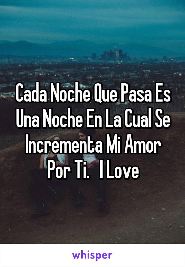 Cada Noche Que Pasa Es Una Noche En La Cual Se Incrementa Mi Amor Por Ti.   I Love