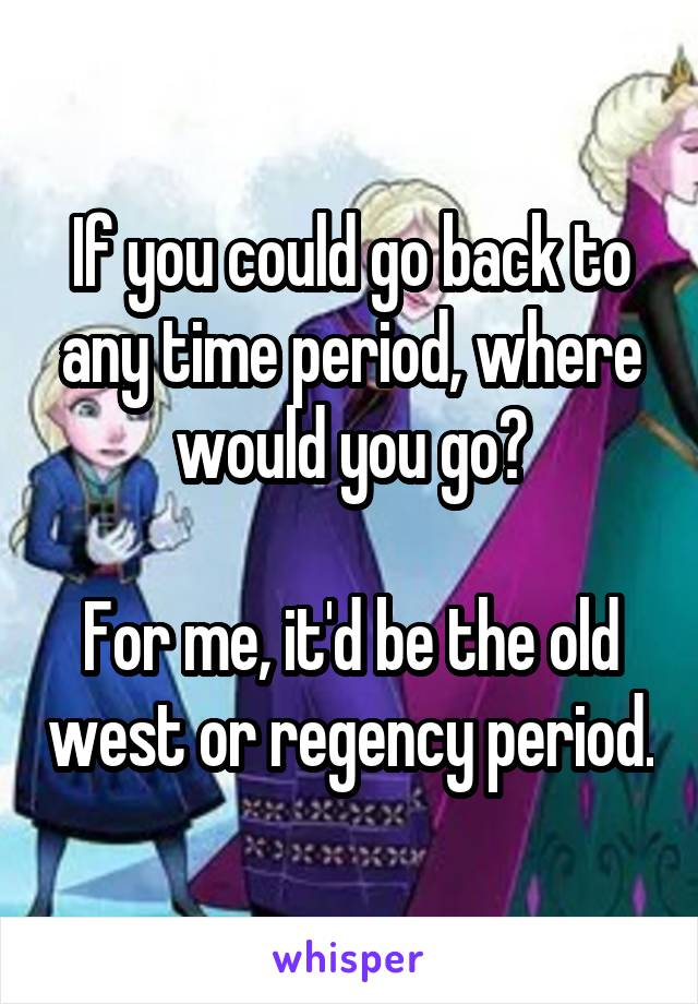 If you could go back to any time period, where would you go?  For me, it'd be the old west or regency period.