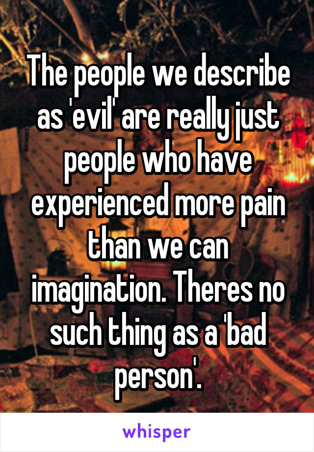 The people we describe as 'evil' are really just people who have experienced more pain than we can imagination. Theres no such thing as a 'bad person'.
