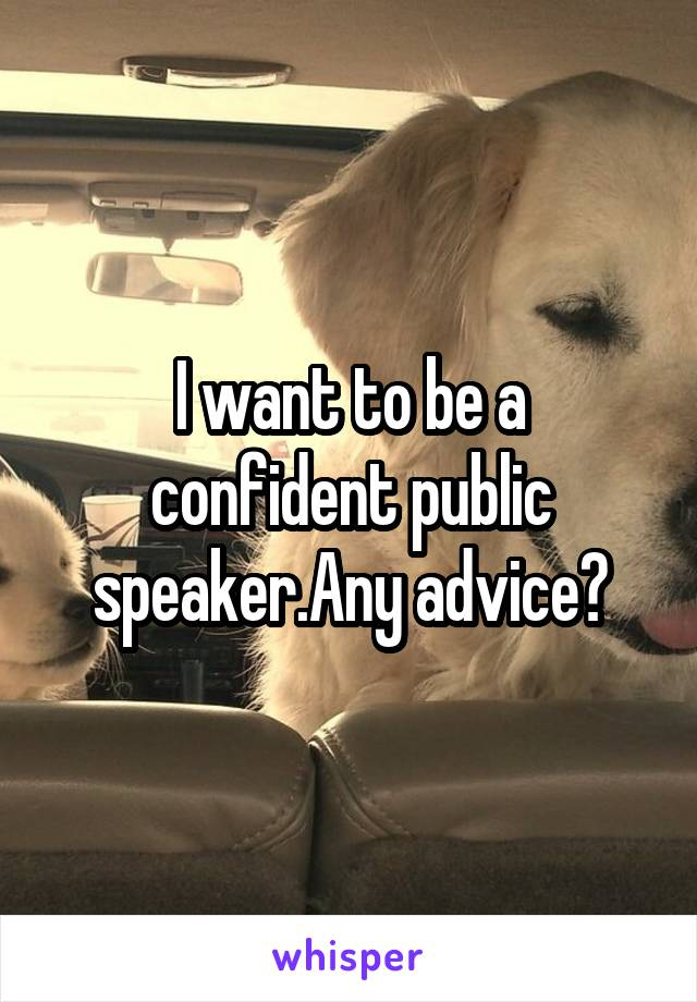 I want to be a confident public speaker.Any advice?