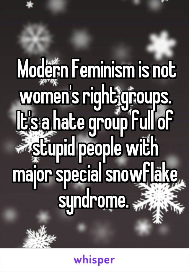 Modern Feminism is not women's right groups. It's a hate group full of stupid people with major special snowflake syndrome.