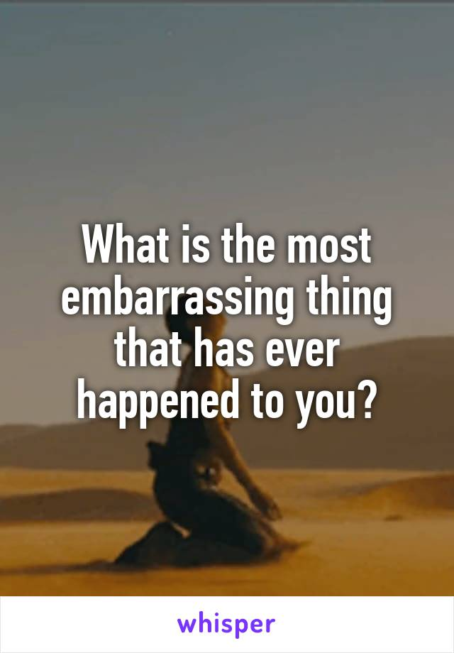 What is the most embarrassing thing that has ever happened to you?