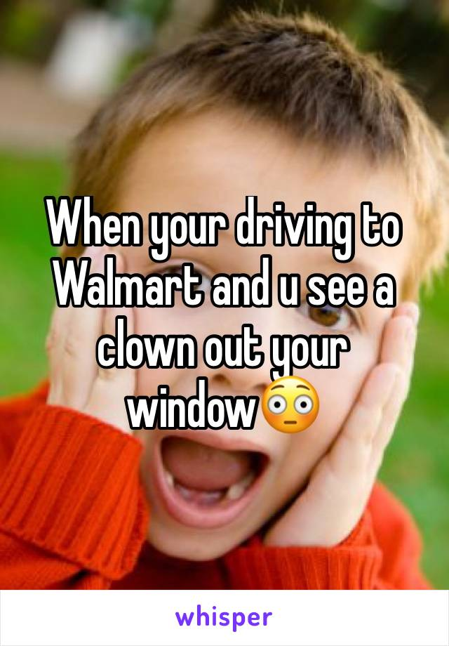 When your driving to Walmart and u see a clown out your window😳
