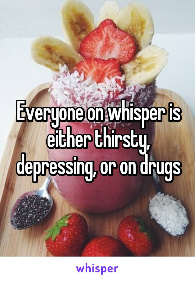 Everyone on whisper is either thirsty, depressing, or on drugs
