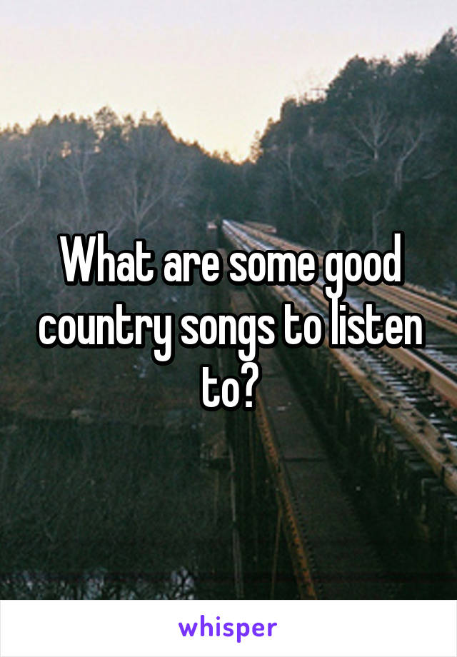 What are some good country songs to listen to?
