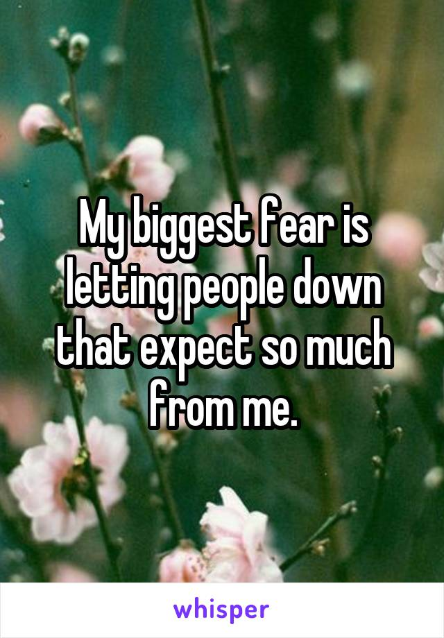 My biggest fear is letting people down that expect so much from me.