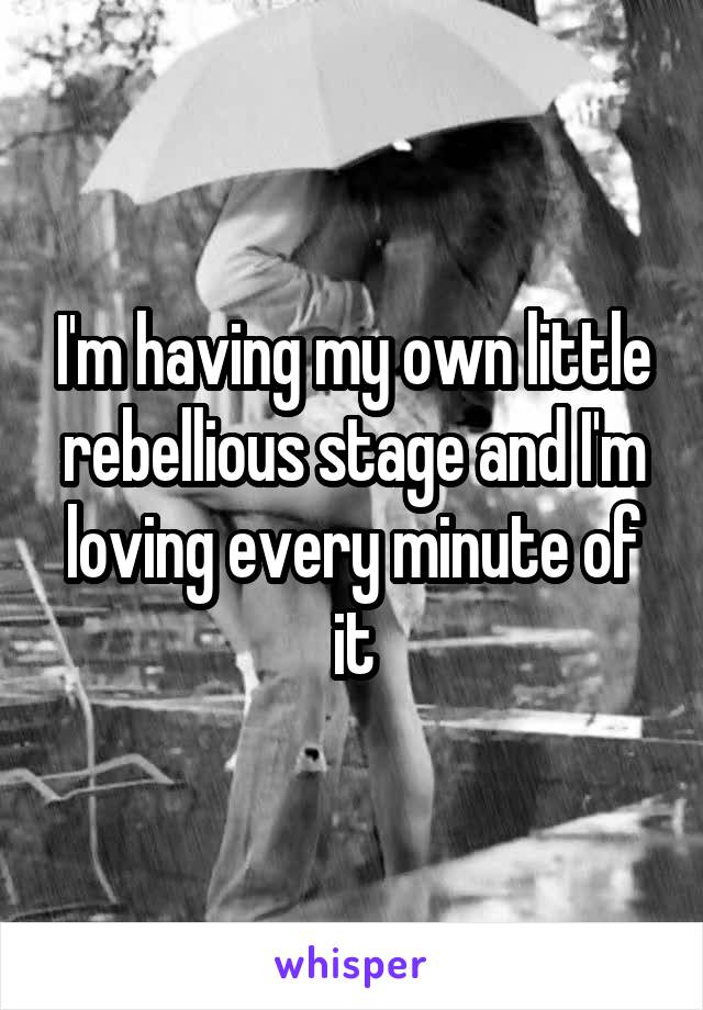 I'm having my own little rebellious stage and I'm loving every minute of it