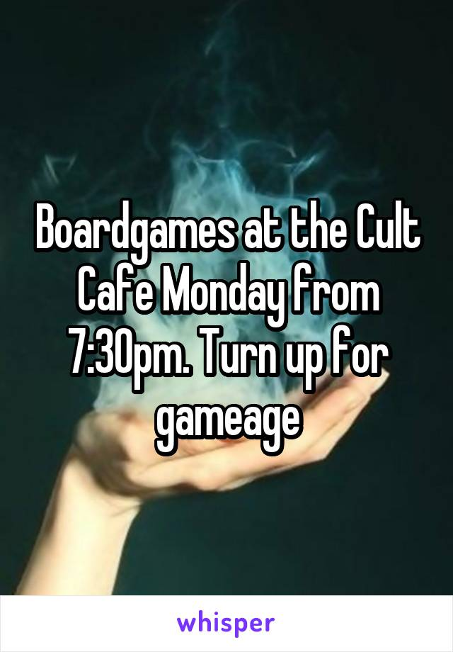 Boardgames at the Cult Cafe Monday from 7:30pm. Turn up for gameage