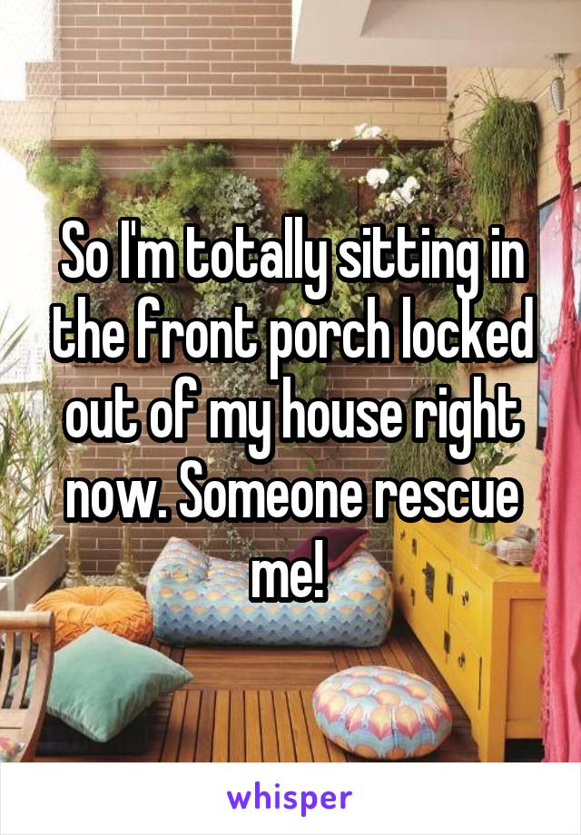 So I'm totally sitting in the front porch locked out of my house right now. Someone rescue me!