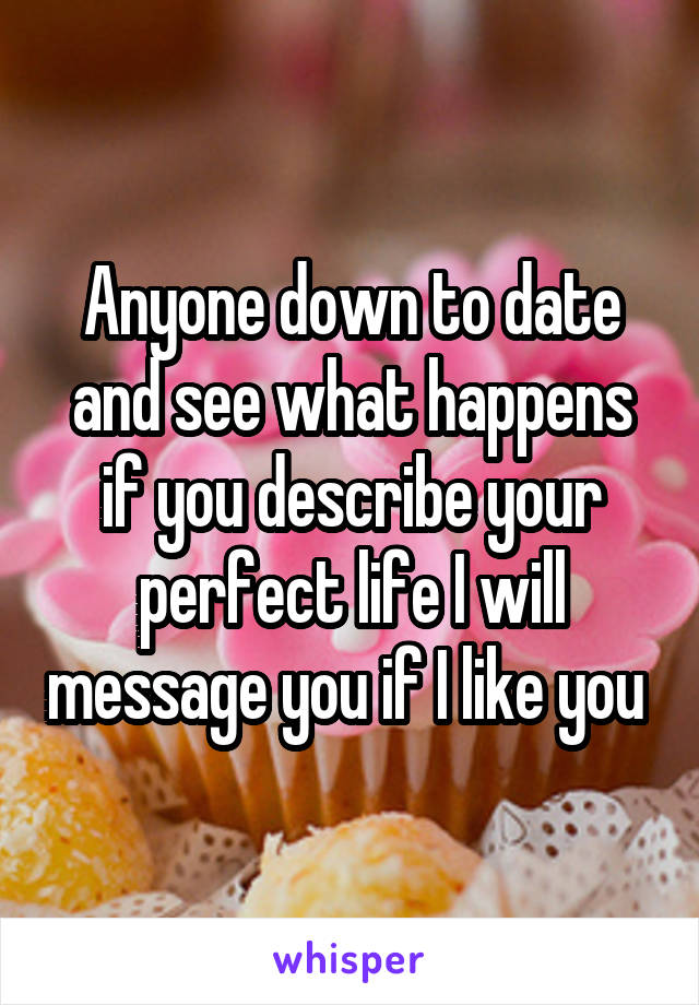Anyone down to date and see what happens if you describe your perfect life I will message you if I like you