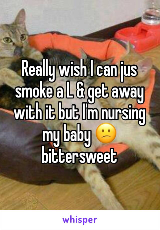 Really wish I can jus smoke a L & get away with it but I'm nursing my baby 😕 bittersweet