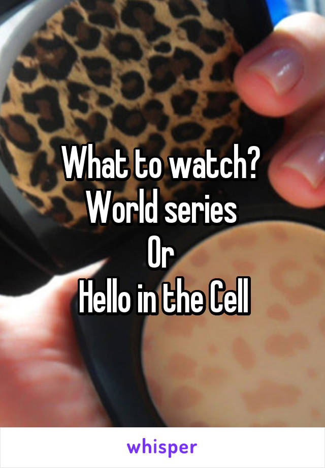 What to watch?  World series  Or  Hello in the Cell