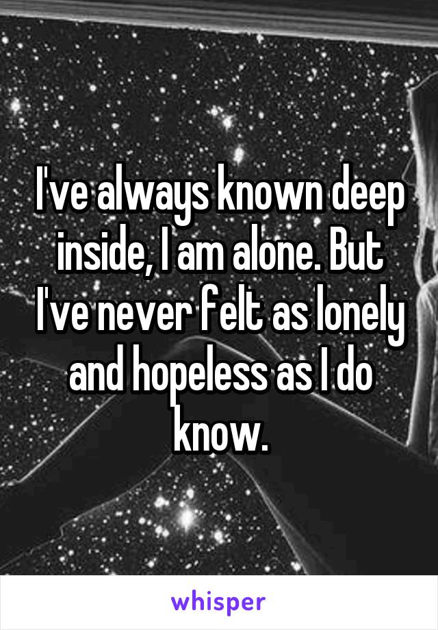 I've always known deep inside, I am alone. But I've never felt as lonely and hopeless as I do know.