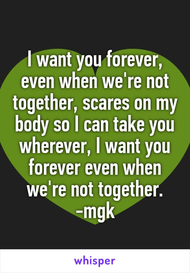I want you forever, even when we're not together, scares on my body so I can take you wherever, I want you forever even when we're not together. -mgk