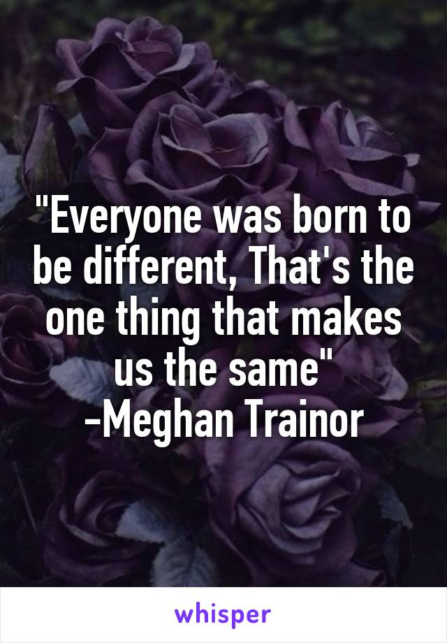 """""""Everyone was born to be different, That's the one thing that makes us the same"""" -Meghan Trainor"""