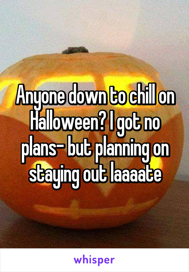 Anyone down to chill on Halloween? I got no plans- but planning on staying out laaaate