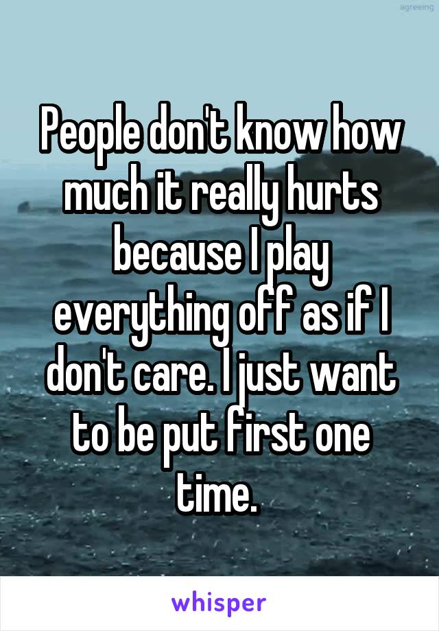 People don't know how much it really hurts because I play everything off as if I don't care. I just want to be put first one time.