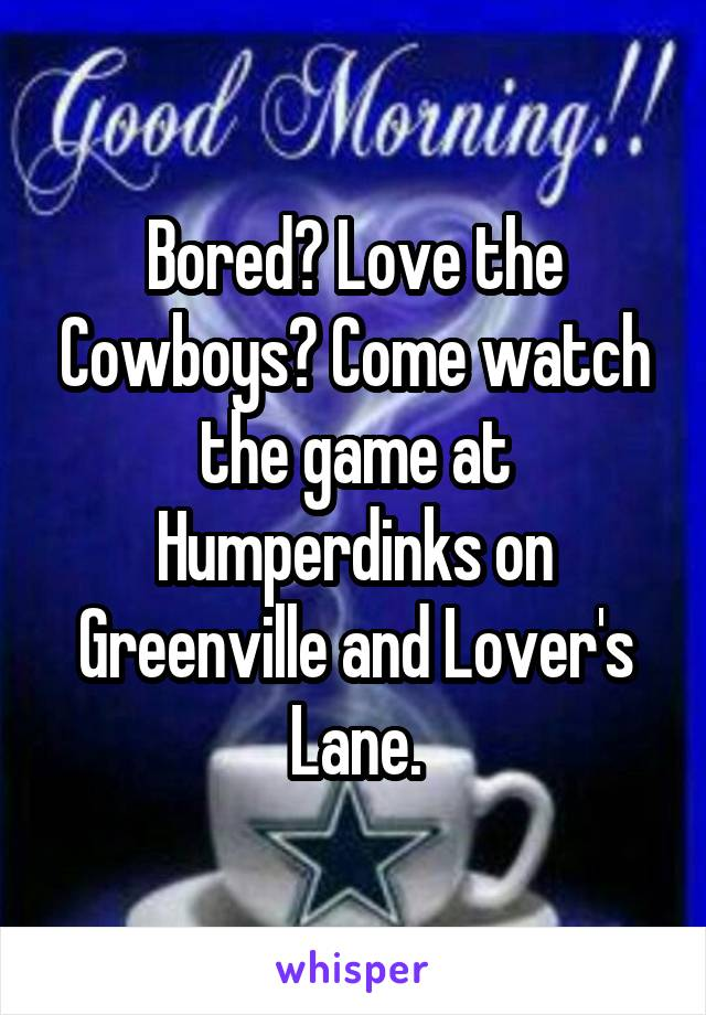 Bored? Love the Cowboys? Come watch the game at Humperdinks on Greenville and Lover's Lane.